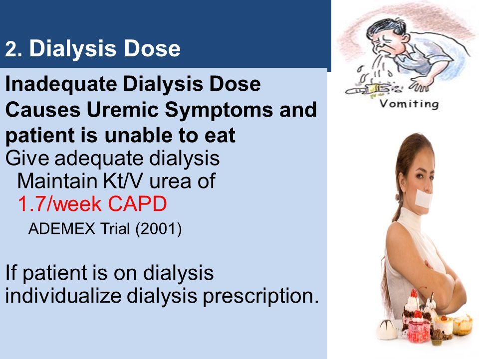 2. Dialysis Dose Inadequate Dialysis Dose Causes Uremic Symptoms and. patient is unable to eat. Give adequate dialysis.