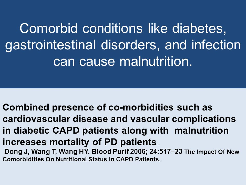 Comorbid conditions like diabetes, gastrointestinal disorders, and infection can cause malnutrition.