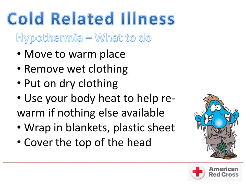 Cold Related Illness Hypothermia – What to do Move to warm place