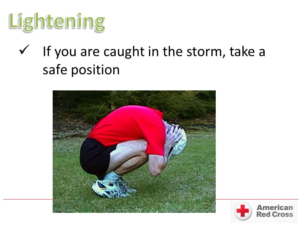 Lightening If you are caught in the storm, take a safe position