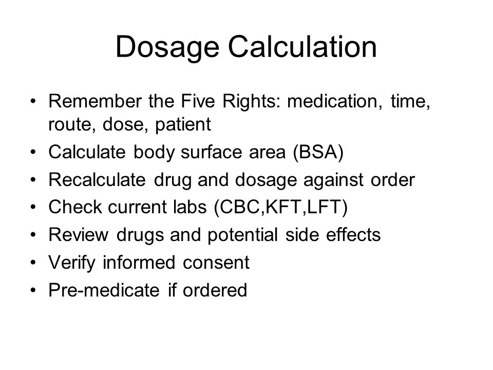Dosage Calculation Remember the Five Rights: medication, time, route, dose, patient. Calculate body surface area (BSA)