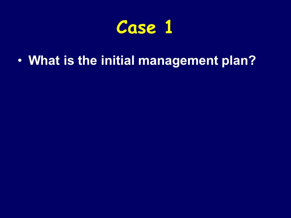 Case 1 What is the initial management plan