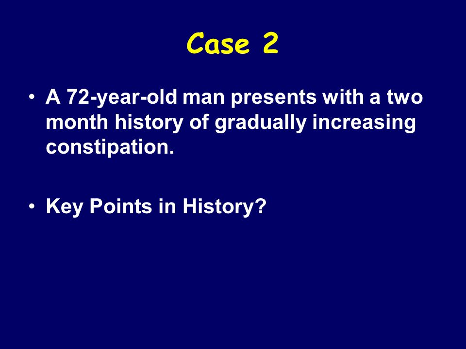Case 2 A 72-year-old man presents with a two month history of gradually increasing constipation.