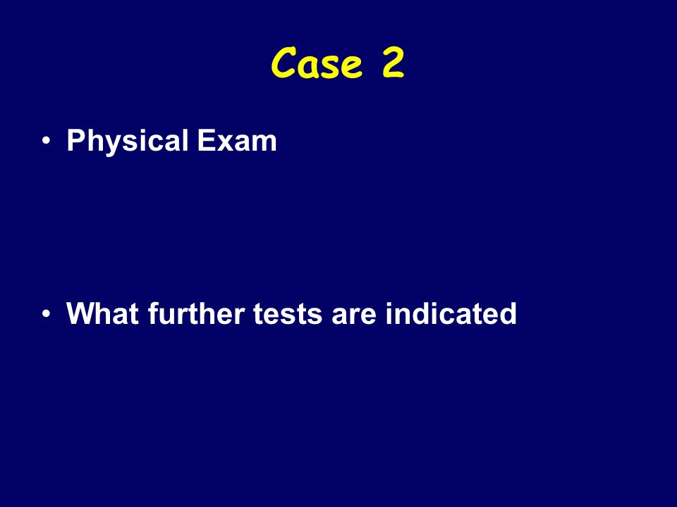 Case 2 Physical Exam What further tests are indicated