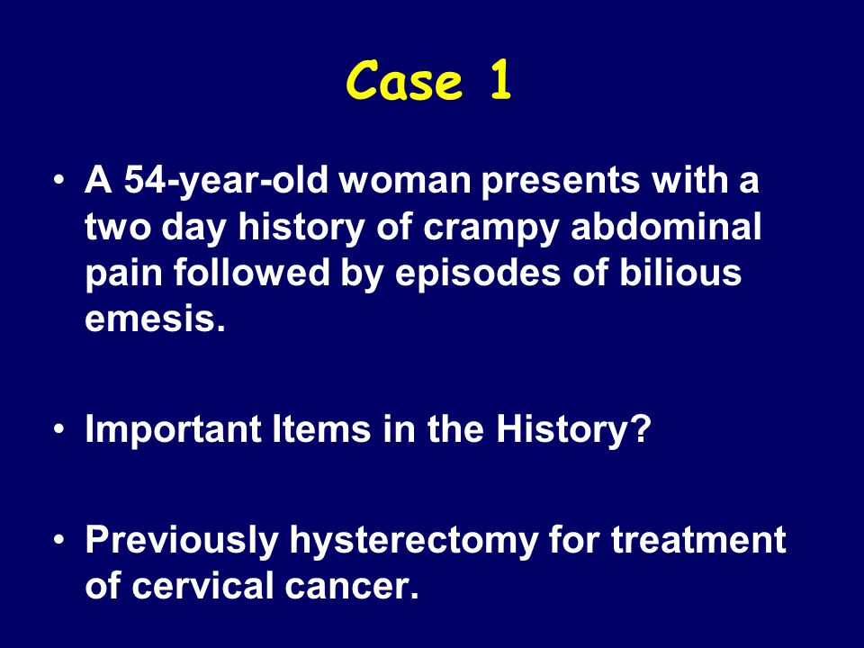 Case 1 A 54-year-old woman presents with a two day history of crampy abdominal pain followed by episodes of bilious emesis.