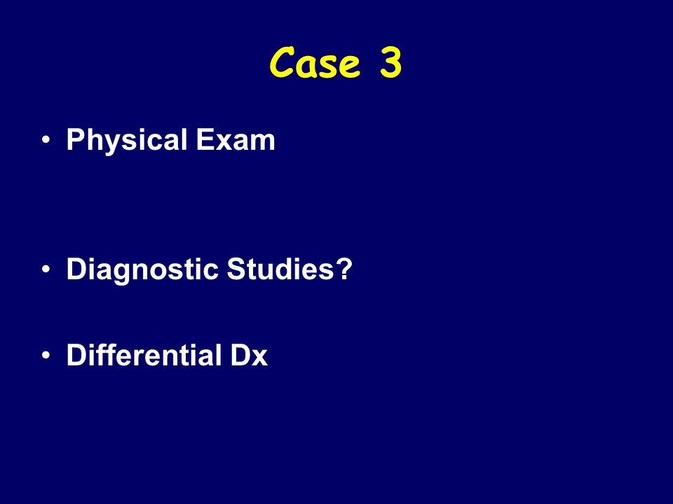 Case 3 Physical Exam Diagnostic Studies Differential Dx