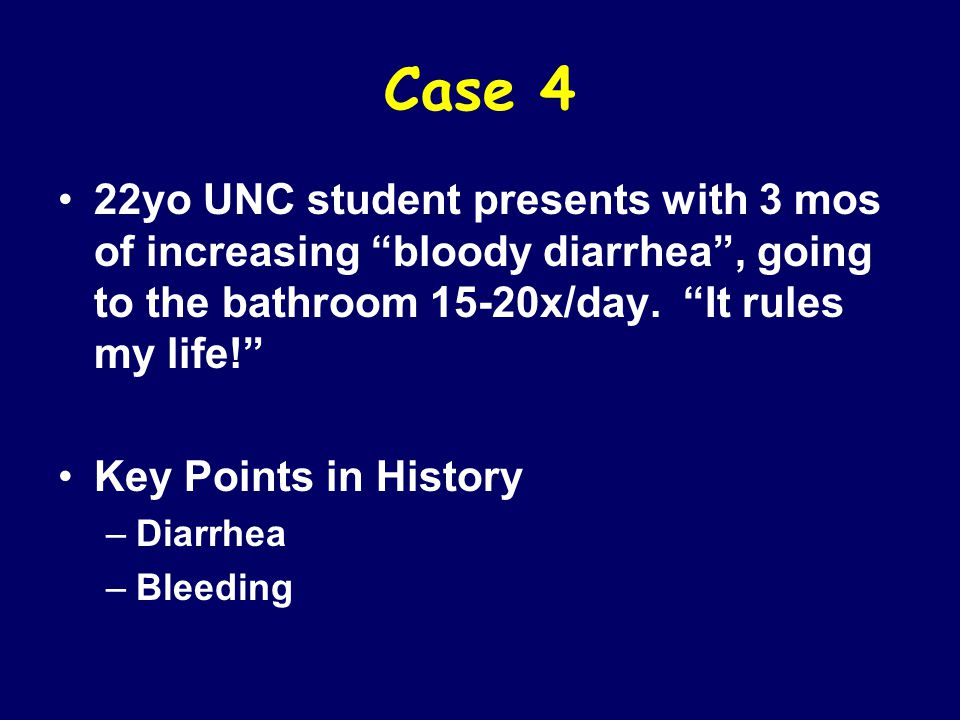 Case 4 22yo UNC student presents with 3 mos of increasing bloody diarrhea , going to the bathroom 15-20x/day. It rules my life!
