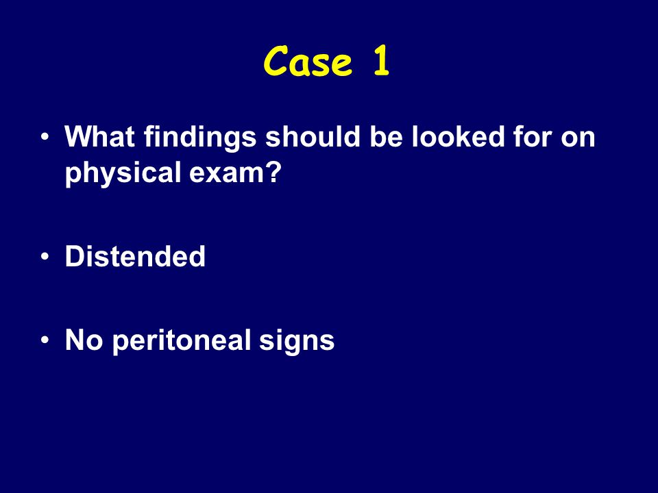 Case 1 What findings should be looked for on physical exam Distended