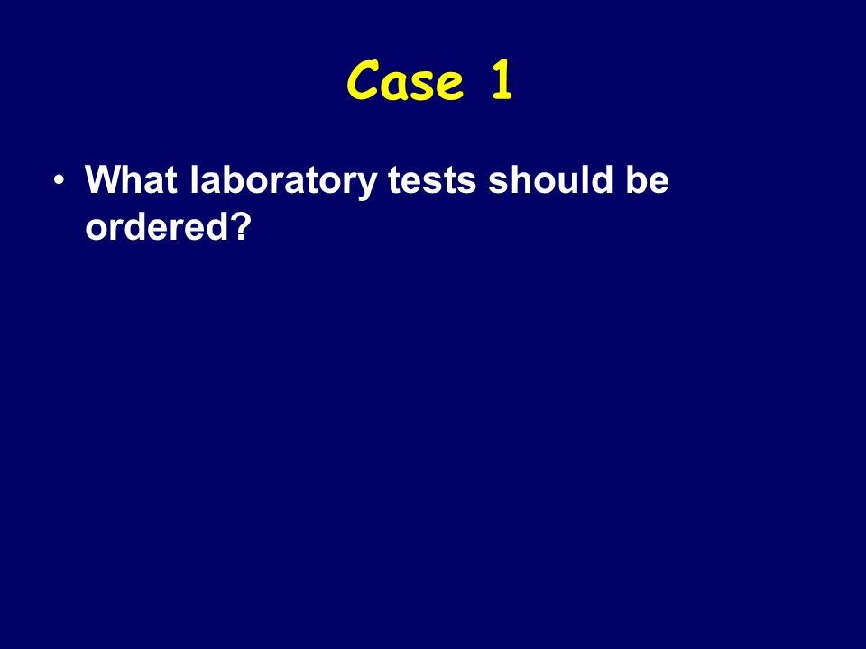 Case 1 What laboratory tests should be ordered