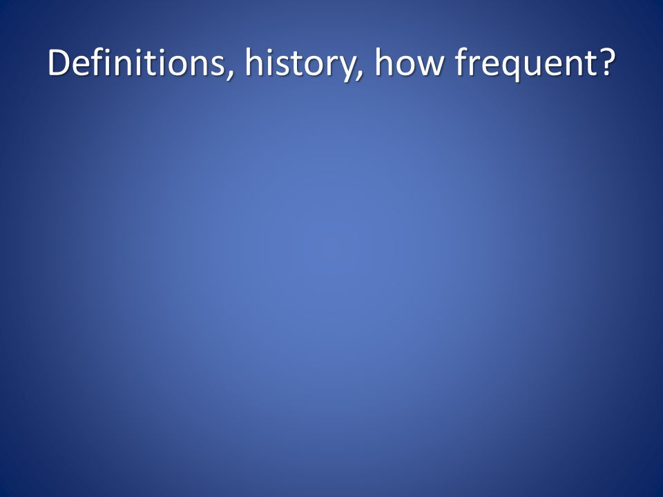 Definitions, history, how frequent