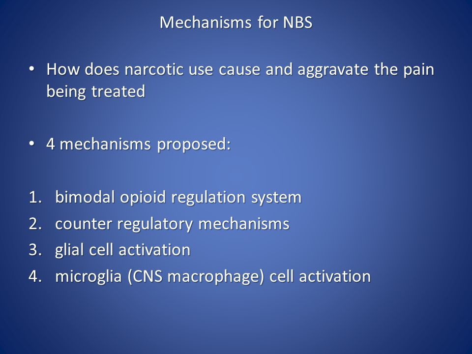 Mechanisms for NBS How does narcotic use cause and aggravate the pain being treated. 4 mechanisms proposed: