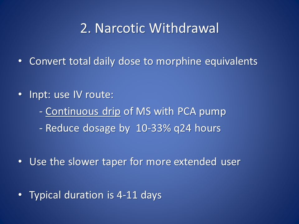 2. Narcotic Withdrawal Convert total daily dose to morphine equivalents. Inpt: use IV route: - Continuous drip of MS with PCA pump.