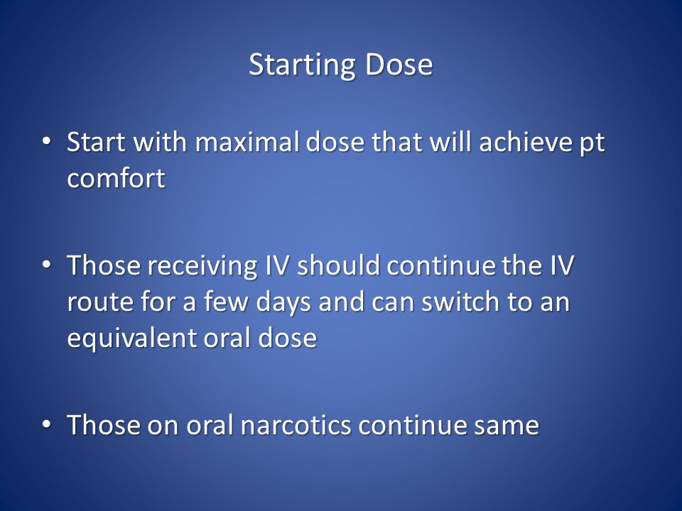 Starting Dose Start with maximal dose that will achieve pt comfort