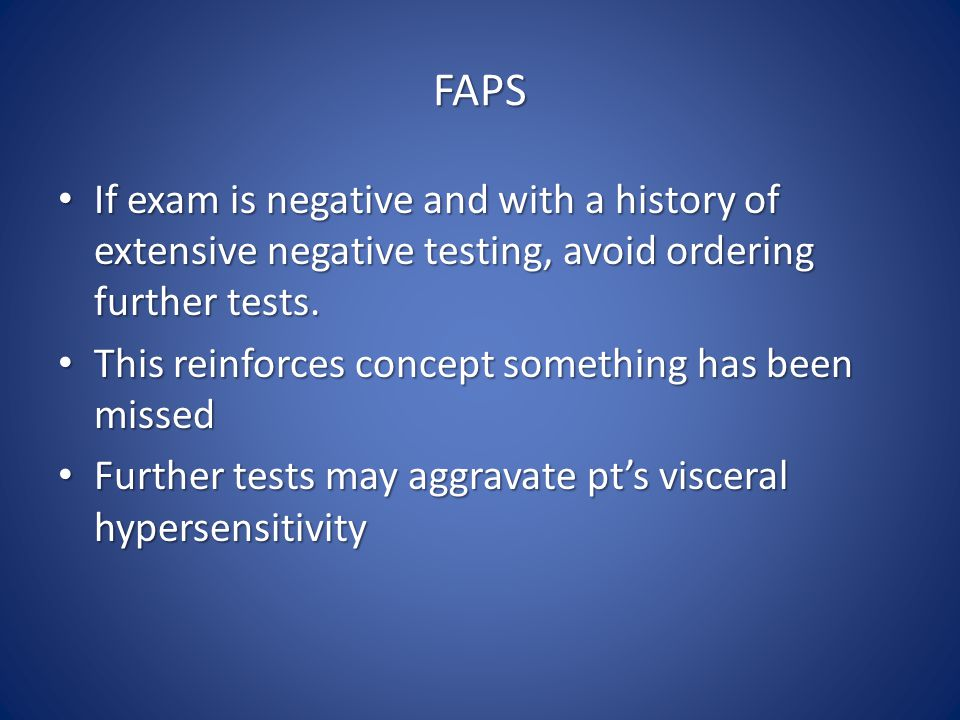 FAPS If exam is negative and with a history of extensive negative testing, avoid ordering further tests.