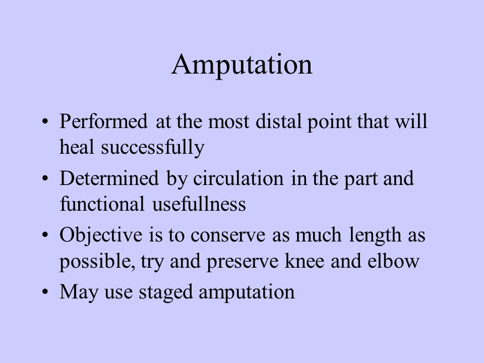 Amputation Performed at the most distal point that will heal successfully. Determined by circulation in the part and functional usefullness.