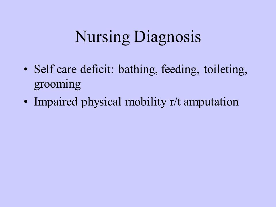 Nursing Diagnosis Self care deficit: bathing, feeding, toileting, grooming.