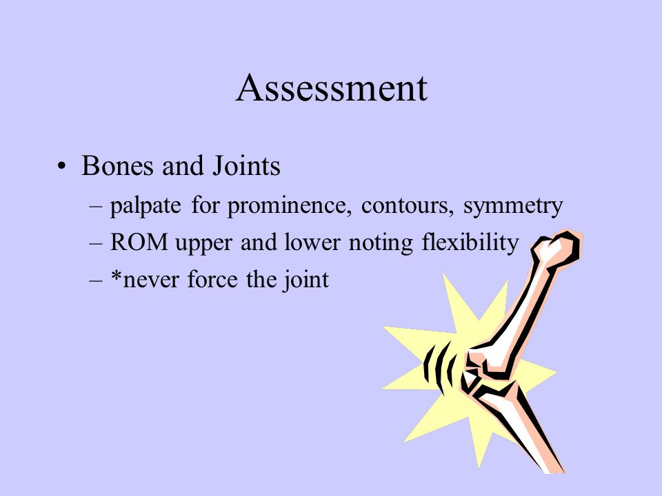 Assessment Bones and Joints palpate for prominence, contours, symmetry