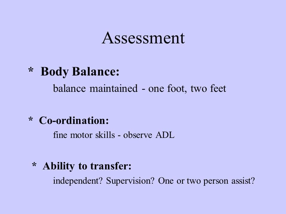 Assessment * Body Balance: balance maintained - one foot, two feet