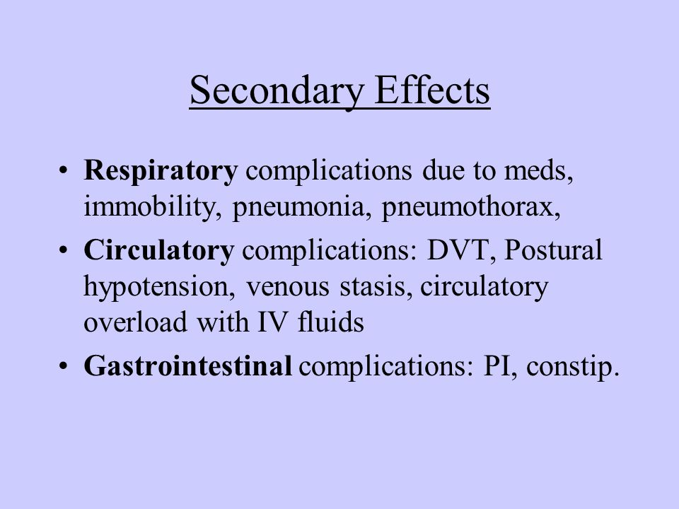 Secondary Effects Respiratory complications due to meds, immobility, pneumonia, pneumothorax,