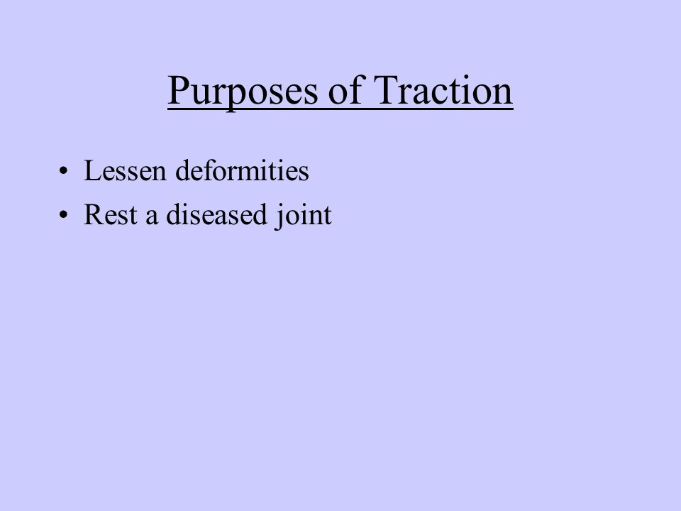 Purposes of Traction Lessen deformities Rest a diseased joint
