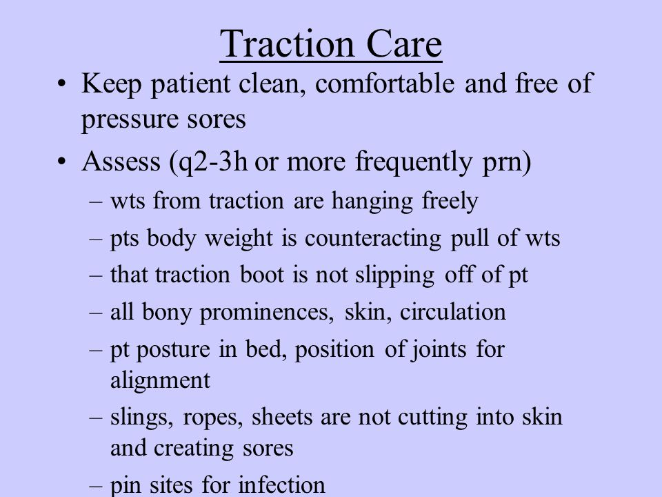 Traction Care Keep patient clean, comfortable and free of pressure sores. Assess (q2-3h or more frequently prn)