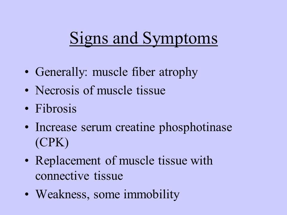 Signs and Symptoms Generally: muscle fiber atrophy