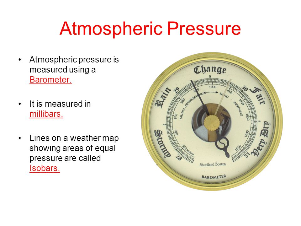 Atmospheric Pressure Atmospheric pressure is measured using a Barometer. It is measured in millibars.