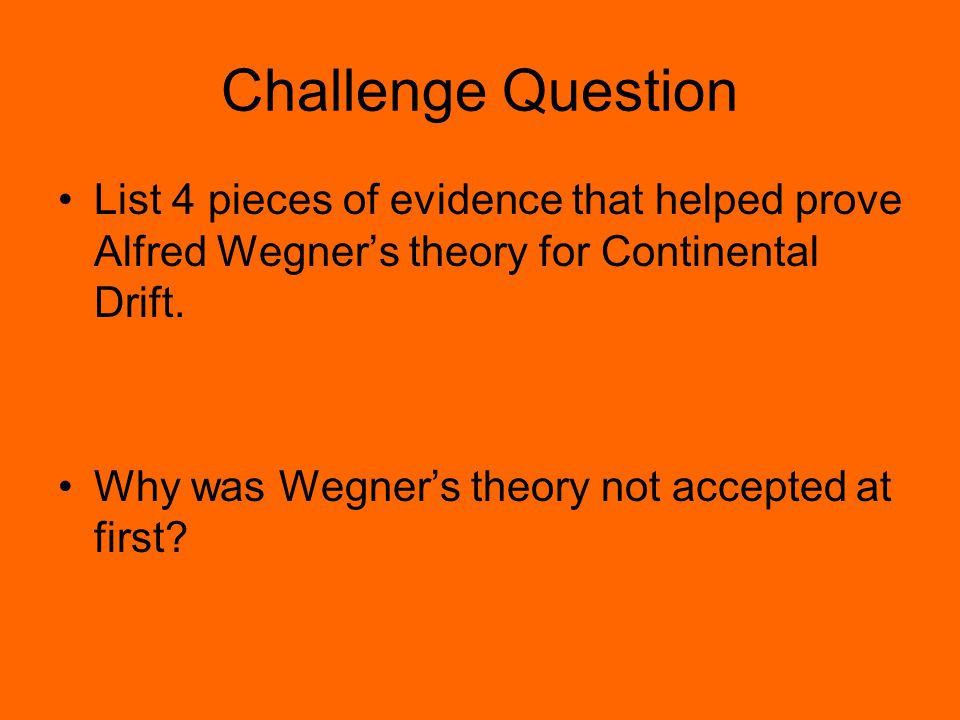 Challenge Question List 4 pieces of evidence that helped prove Alfred Wegner's theory for Continental Drift.