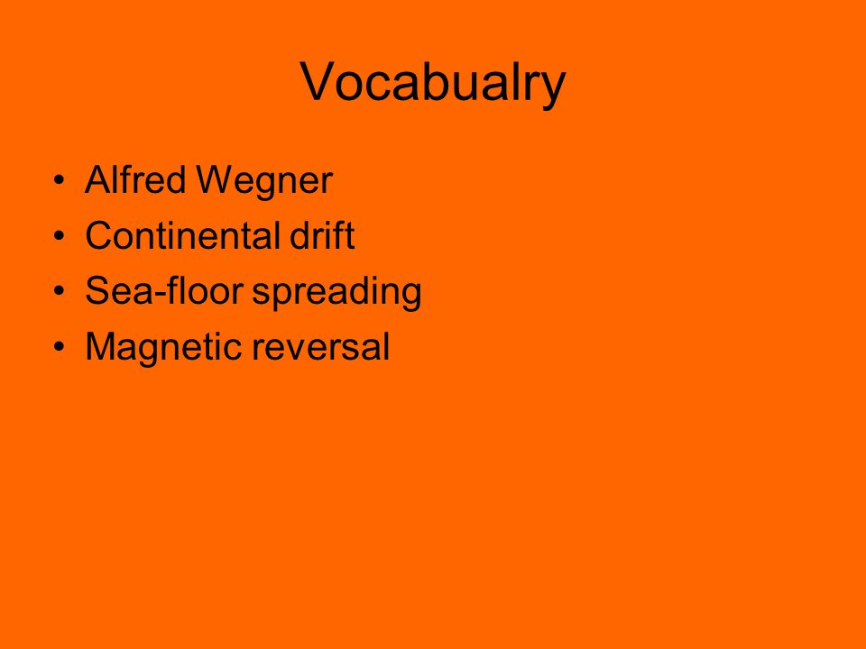 Vocabualry Alfred Wegner Continental drift Sea-floor spreading