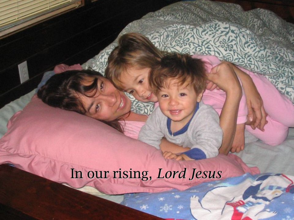 In our rising, Lord Jesus