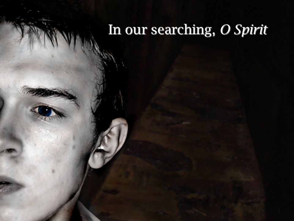 In our searching, O Spirit