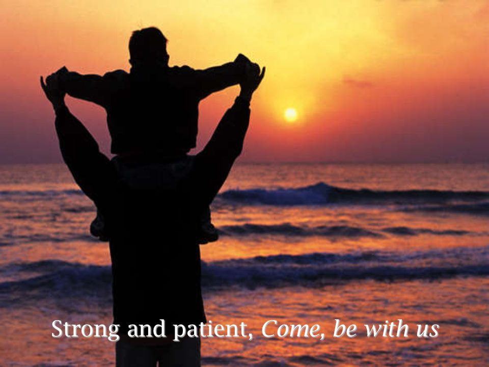 Strong and patient, Come, be with us
