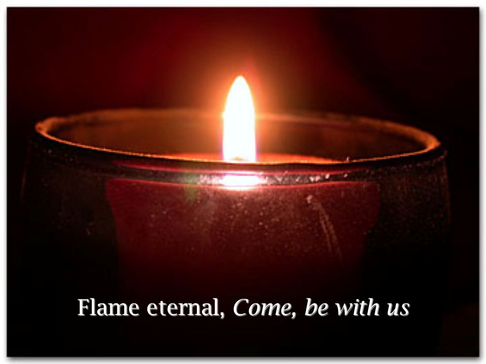 Flame eternal, Come, be with us