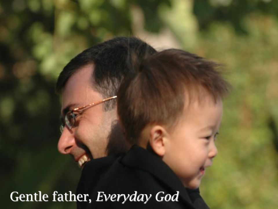 Gentle father, Everyday God