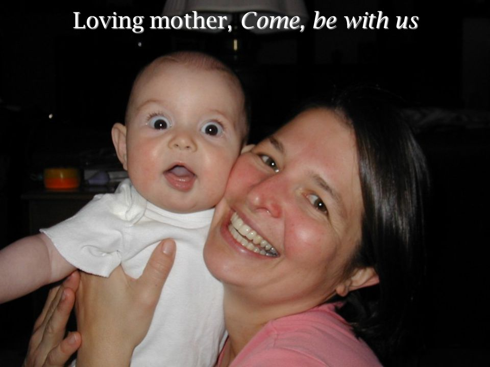 Loving mother, Come, be with us