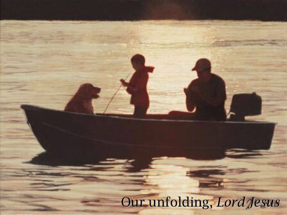 Our unfolding, Lord Jesus