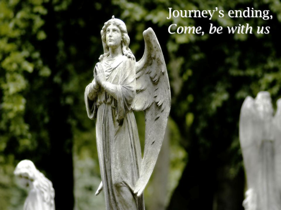 Journey's ending, Come, be with us