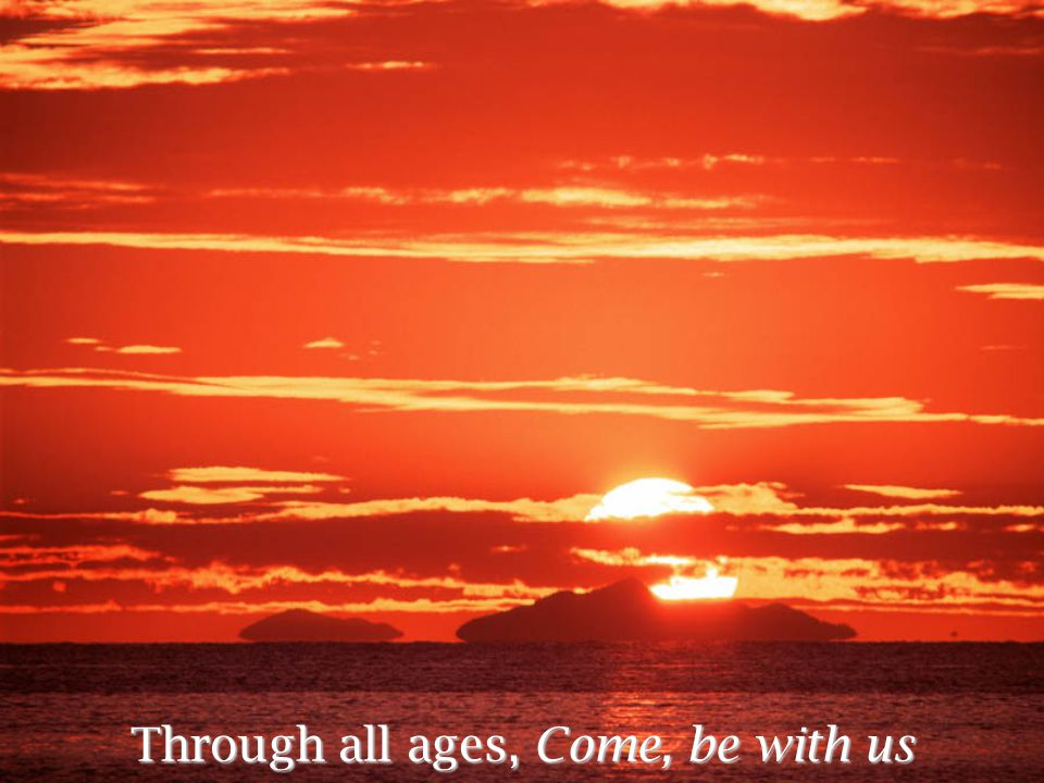 Through all ages, Come, be with us
