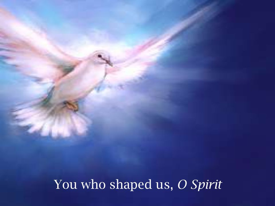You who shaped us, O Spirit