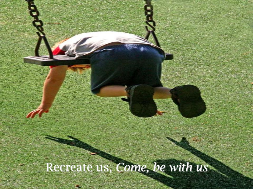 Recreate us, Come, be with us