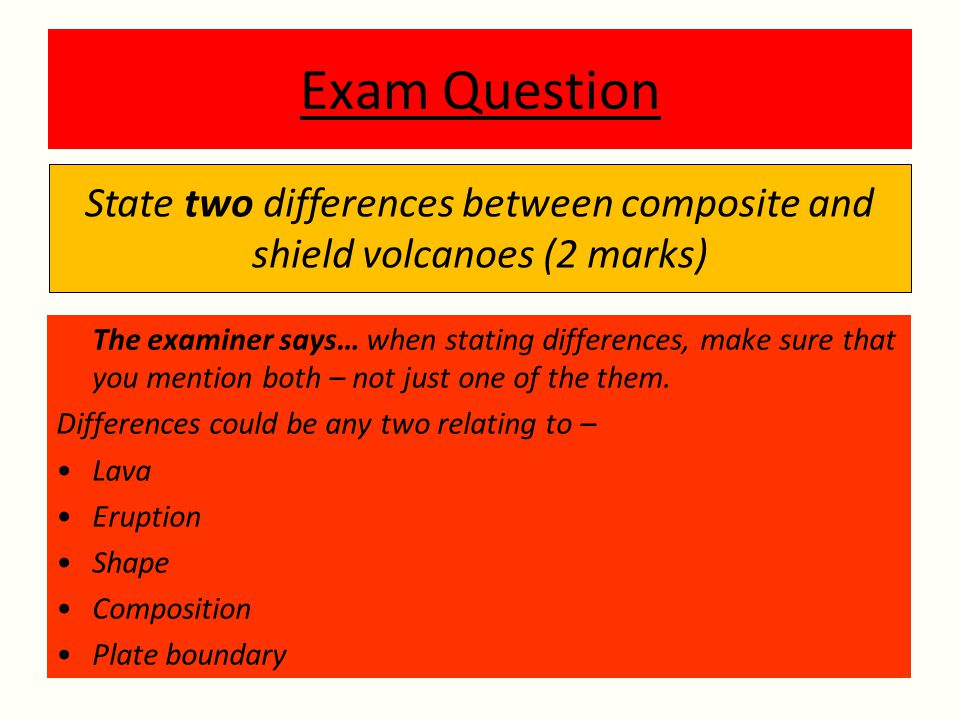 State two differences between composite and shield volcanoes (2 marks)