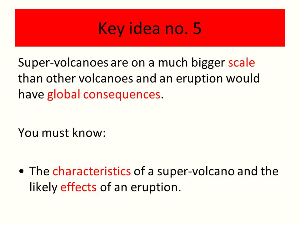 Key idea no. 5 Super-volcanoes are on a much bigger scale than other volcanoes and an eruption would have global consequences.