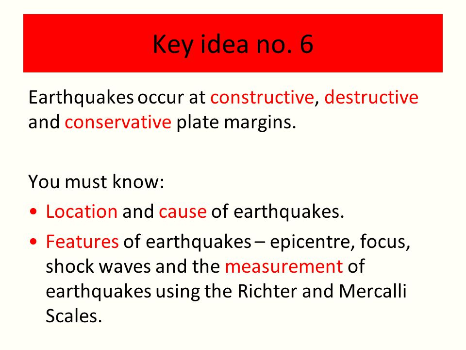 Key idea no. 6 Earthquakes occur at constructive, destructive and conservative plate margins. You must know: