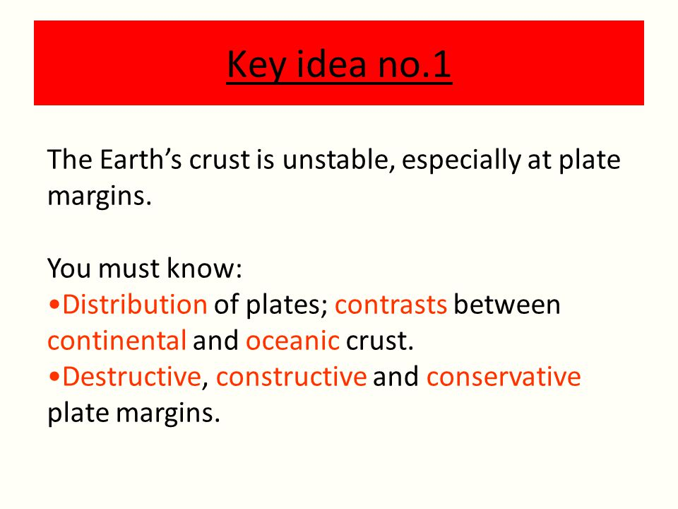Key idea no.1 The Earth's crust is unstable, especially at plate margins. You must know: