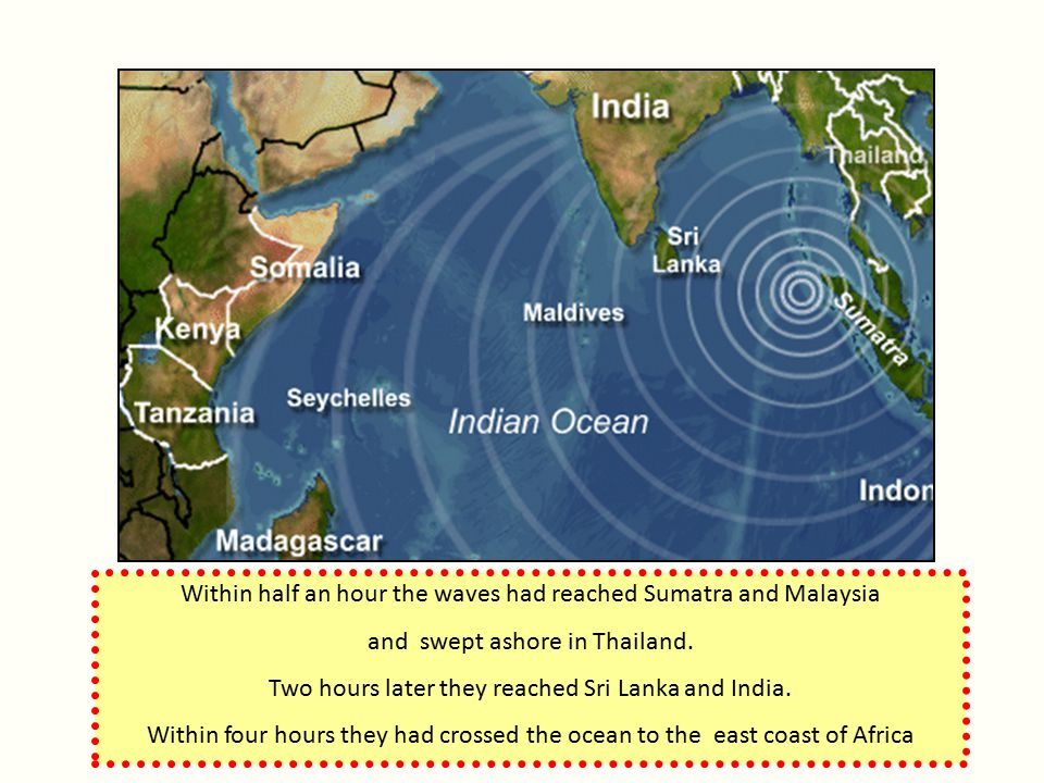 Within half an hour the waves had reached Sumatra and Malaysia