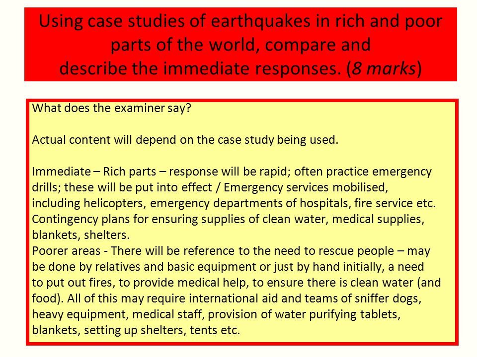 Using case studies of earthquakes in rich and poor parts of the world, compare and describe the immediate responses. (8 marks)