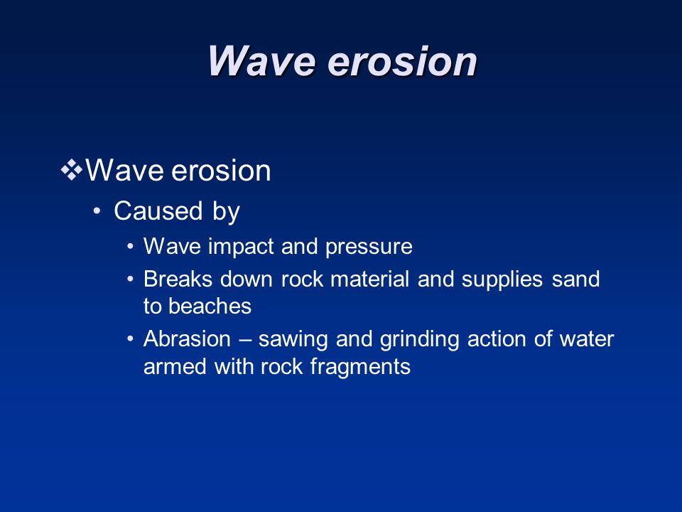 Wave erosion Wave erosion Caused by Wave impact and pressure