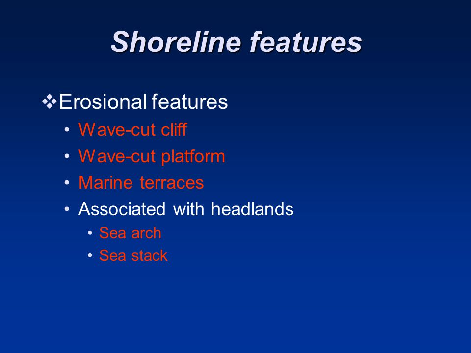 Shoreline features Erosional features Wave-cut cliff Wave-cut platform