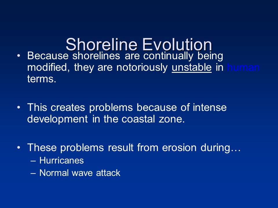 Shoreline Evolution Because shorelines are continually being modified, they are notoriously unstable in human terms.