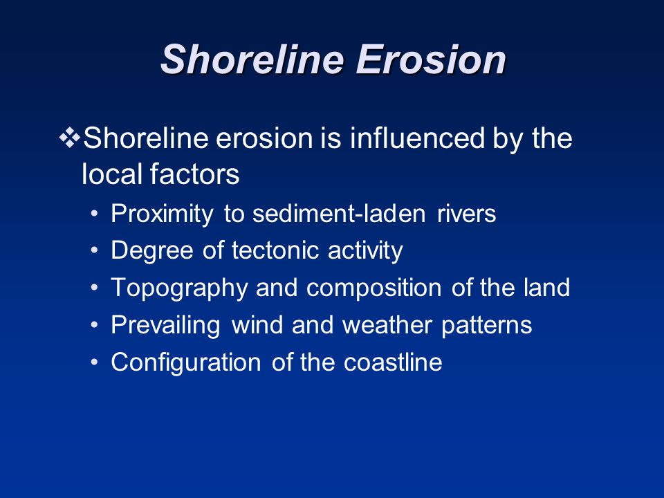 Shoreline Erosion Shoreline erosion is influenced by the local factors